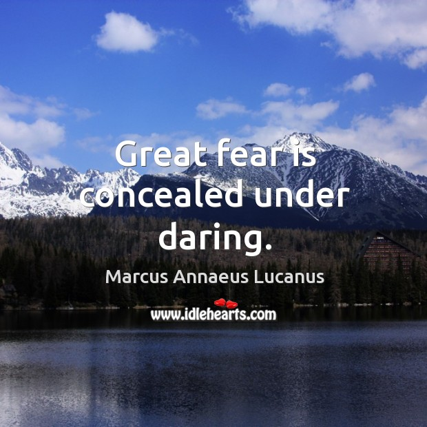 Great fear is concealed under daring. Image