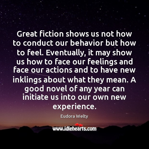Great fiction shows us not how to conduct our behavior but how Eudora Welty Picture Quote