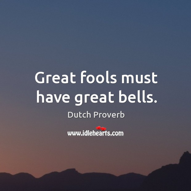 Great fools must have great bells. Dutch Proverbs Image