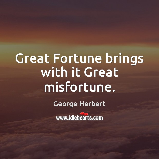 Great Fortune brings with it Great misfortune. Image