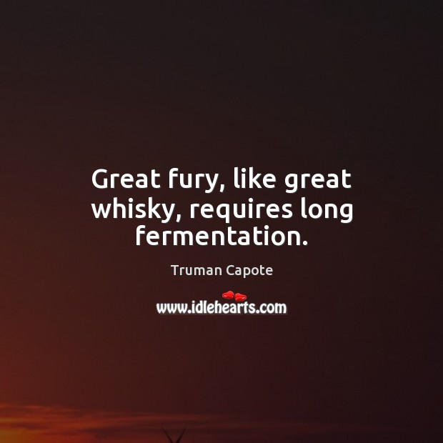 Great fury, like great whisky, requires long fermentation. Truman Capote Picture Quote