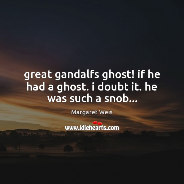 Great gandalfs ghost! if he had a ghost. i doubt it. he was such a snob… Image