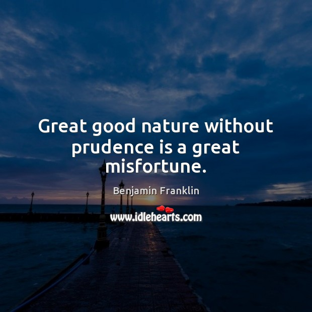 Image, Great good nature without prudence is a great misfortune.