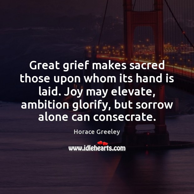 Image, Great grief makes sacred those upon whom its hand is laid. Joy