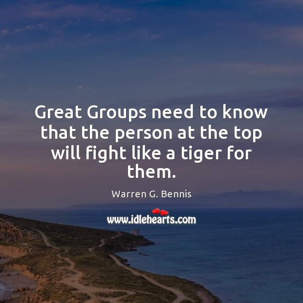 Great Groups need to know that the person at the top will fight like a tiger for them. Warren G. Bennis Picture Quote