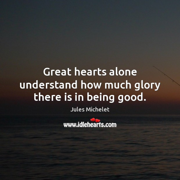 Great hearts alone understand how much glory there is in being good. Jules Michelet Picture Quote