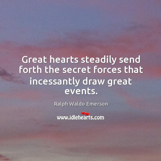 Image, Great hearts steadily send forth the secret forces that incessantly draw great events.