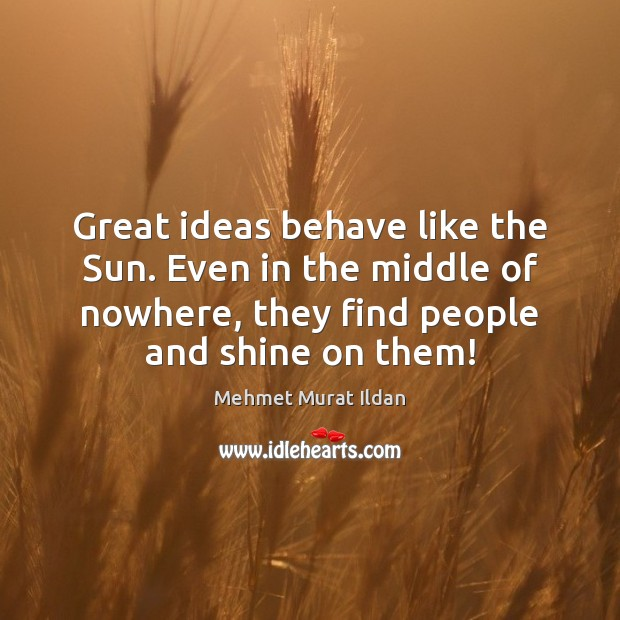 Image, Great ideas behave like the Sun. Even in the middle of nowhere,