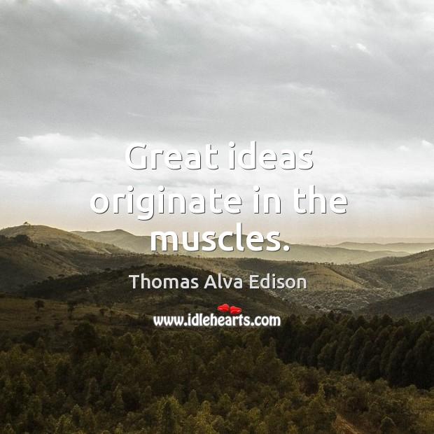 Great ideas originate in the muscles. Thomas Alva Edison Picture Quote