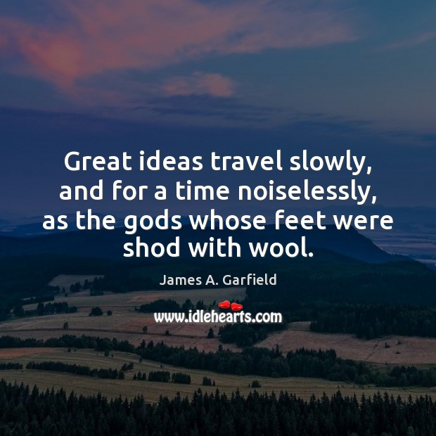 Great ideas travel slowly, and for a time noiselessly, as the Gods Image