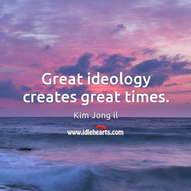 Image, Great ideology creates great times.