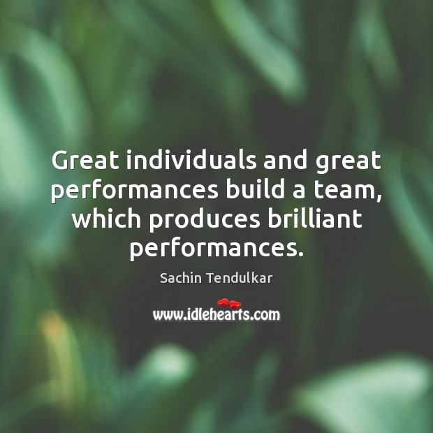 Great individuals and great performances build a team, which produces brilliant performances. Image