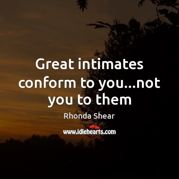 Great intimates conform to you…not you to them Image