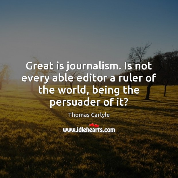 Great is journalism. Is not every able editor a ruler of the Image