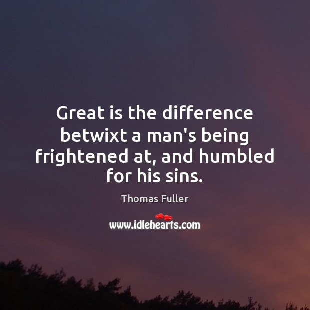 Great is the difference betwixt a man's being frightened at, and humbled for his sins. Thomas Fuller Picture Quote