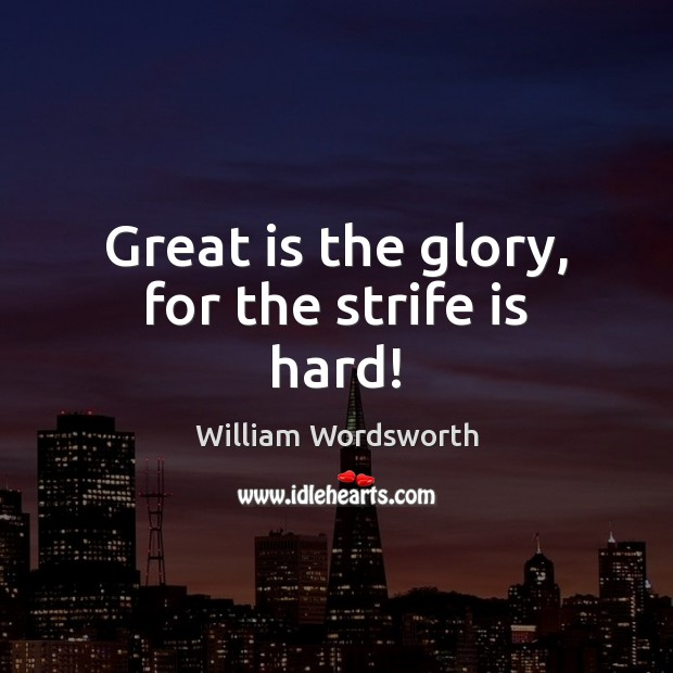 Great is the glory, for the strife is hard! William Wordsworth Picture Quote