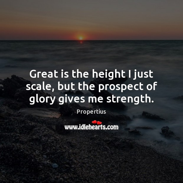 Great is the height I just scale, but the prospect of glory gives me strength. Image