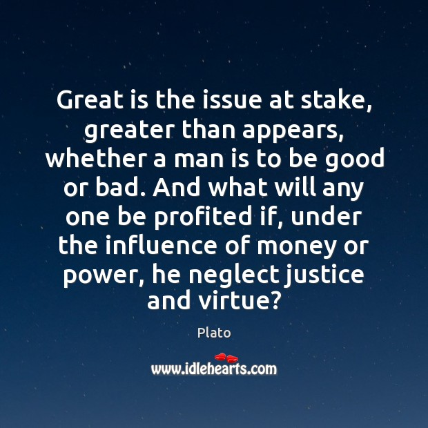 Great is the issue at stake, greater than appears, whether a man Plato Picture Quote
