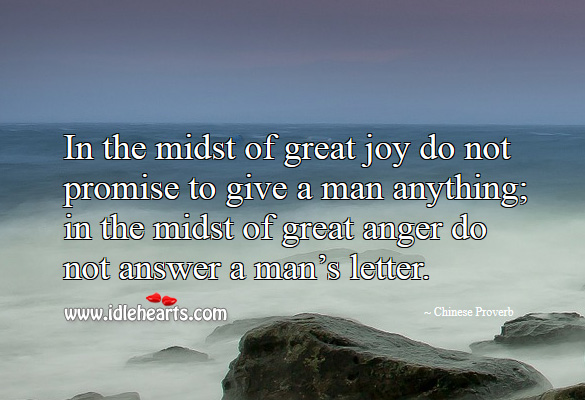 In the midst of great joy do not promise to give a man anything; in the midst of great anger do not answer a man's letter. Image