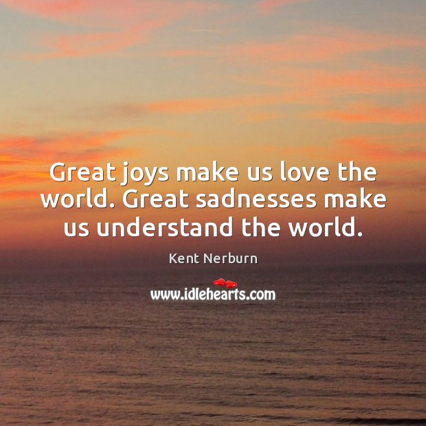 Great joys make us love the world. Great sadnesses make us understand the world. Kent Nerburn Picture Quote