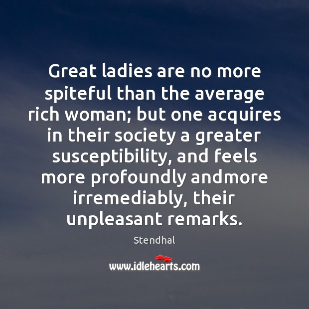 Great ladies are no more spiteful than the average rich woman; but Stendhal Picture Quote