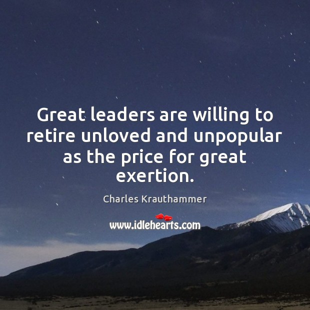 Great leaders are willing to retire unloved and unpopular as the price for great exertion. Image
