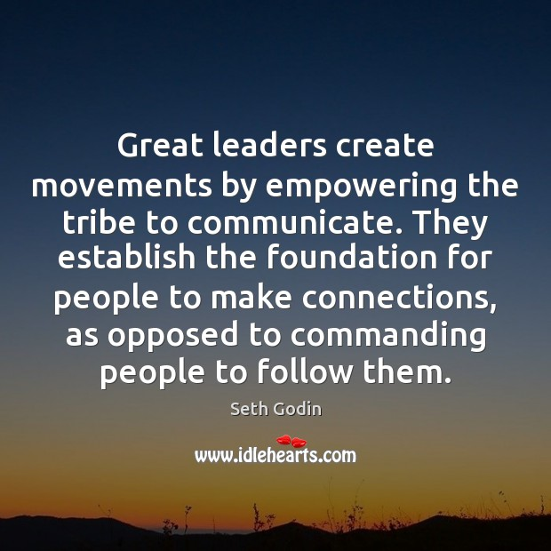 Great leaders create movements by empowering the tribe to communicate. They establish Image