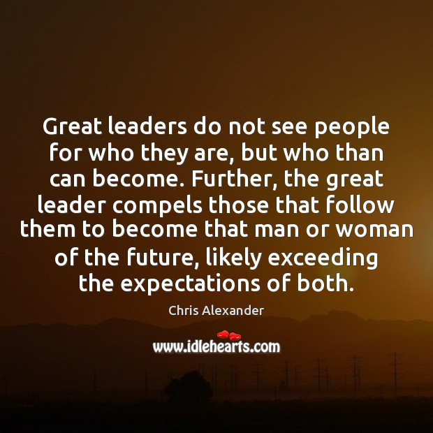 Great leaders do not see people for who they are, but who Image