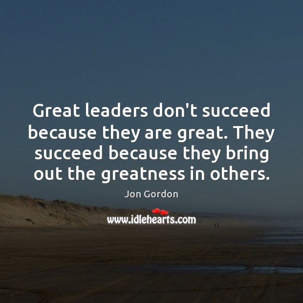 Great leaders don't succeed because they are great. They succeed because they Jon Gordon Picture Quote