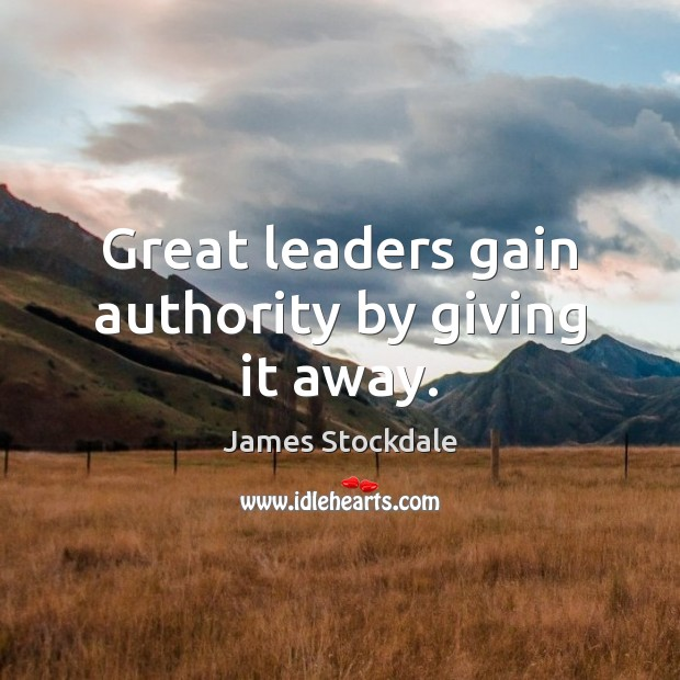 Great leaders gain authority by giving it away. James Stockdale Picture Quote