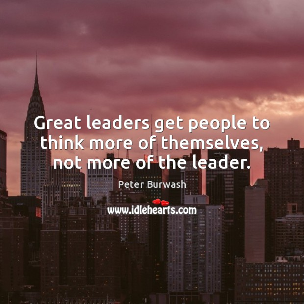 Great leaders get people to think more of themselves, not more of the leader. Image