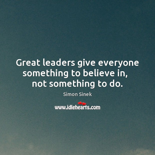Great leaders give everyone something to believe in,   not something to do. Image