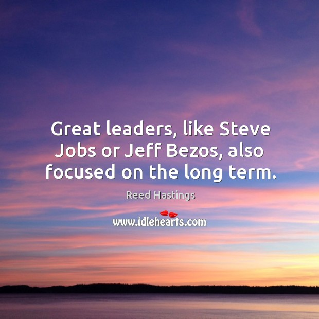 Great leaders, like steve jobs or jeff bezos, also focused on the long term. Image