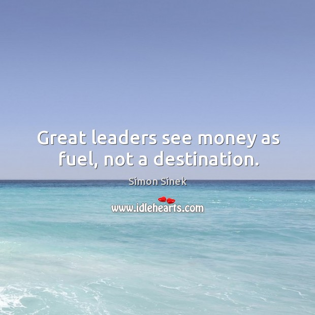 Great leaders see money as fuel, not a destination. Image