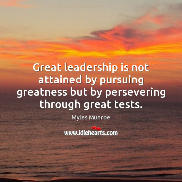 Great leadership is not attained by pursuing greatness but by persevering through Myles Munroe Picture Quote