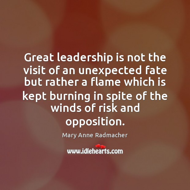 Great leadership is not the visit of an unexpected fate but rather Mary Anne Radmacher Picture Quote