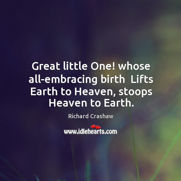 Great little One! whose all-embracing birth  Lifts Earth to Heaven, stoops Heaven Image