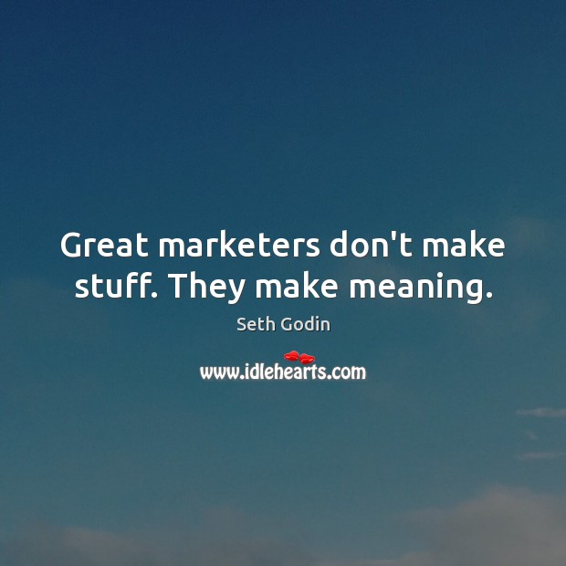 Great marketers don't make stuff. They make meaning. Image