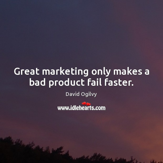 Great marketing only makes a bad product fail faster. Image