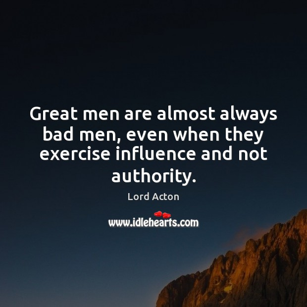 Image, Great men are almost always bad men, even when they exercise influence and not authority.