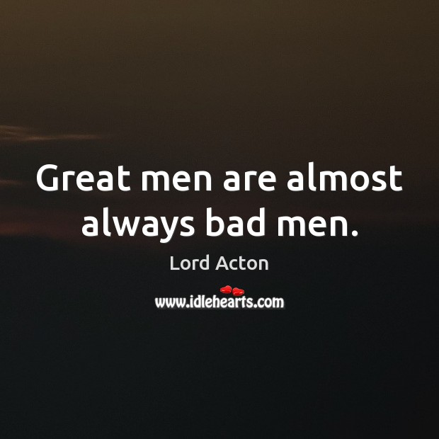 Great men are almost always bad men. Lord Acton Picture Quote