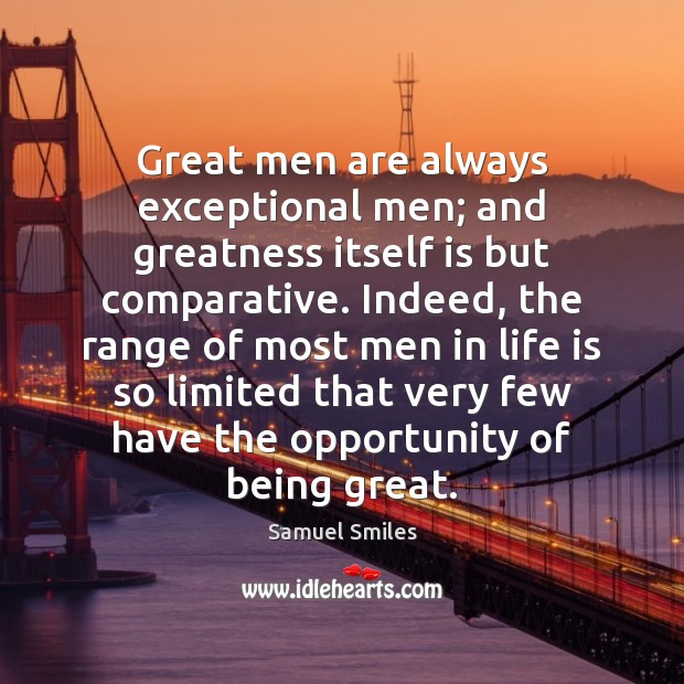 Great men are always exceptional men; and greatness itself is but comparative. Samuel Smiles Picture Quote