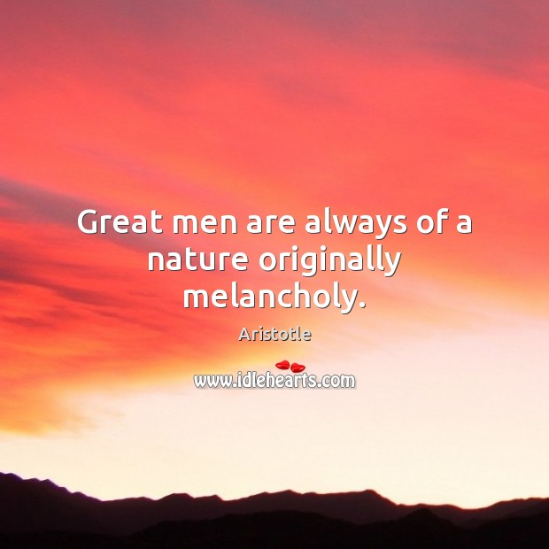 Image, Great men are always of a nature originally melancholy.