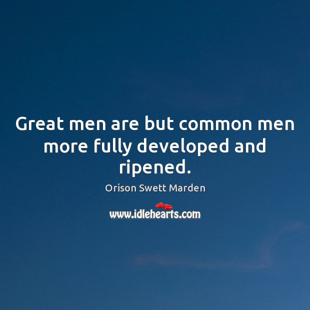 Great men are but common men more fully developed and ripened. Orison Swett Marden Picture Quote