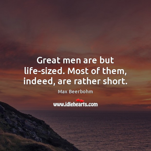 Great men are but life-sized. Most of them, indeed, are rather short. Image