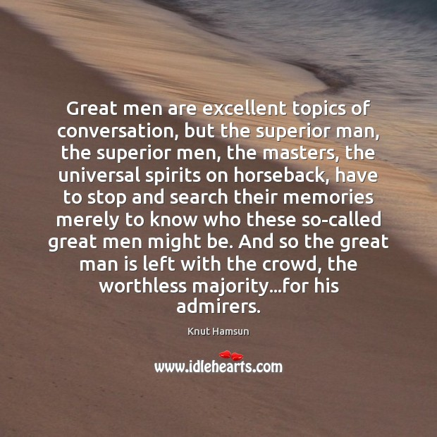 Great men are excellent topics of conversation, but the superior man, the Image
