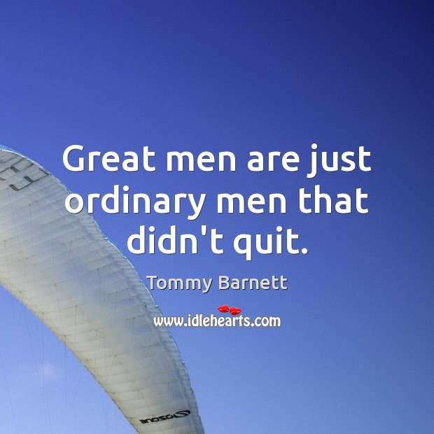 Great men are just ordinary men that didn't quit. Tommy Barnett Picture Quote