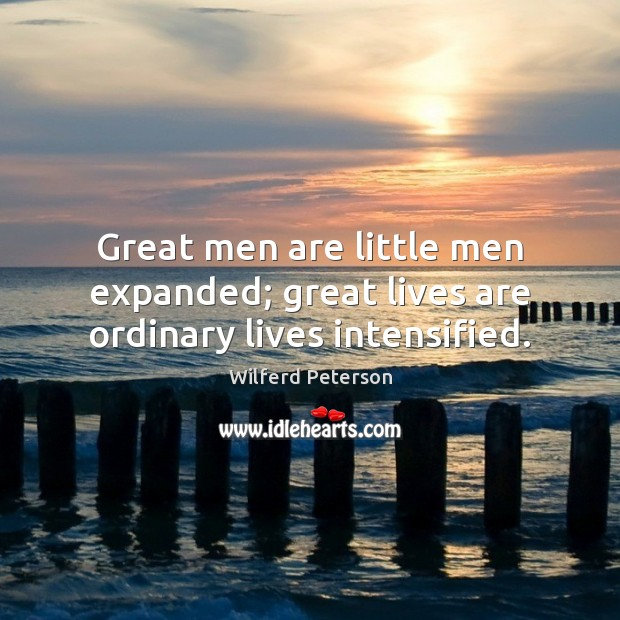 Great men are little men expanded; great lives are ordinary lives intensified. Wilferd Peterson Picture Quote