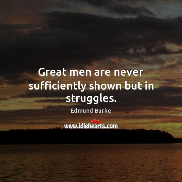 Great men are never sufficiently shown but in struggles. Edmund Burke Picture Quote