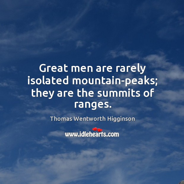 Great men are rarely isolated mountain-peaks; they are the summits of ranges. Thomas Wentworth Higginson Picture Quote